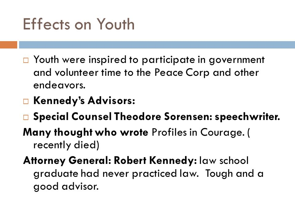 Effects on Youth  Youth were inspired to participate in government and volunteer time to the Peace Corp and other endeavors.