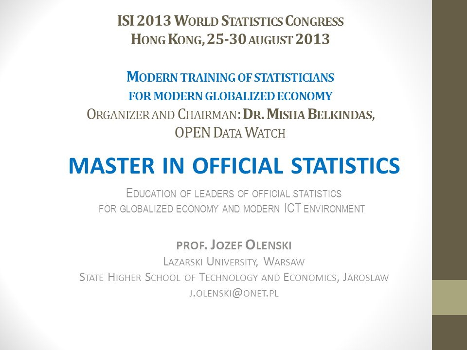 ISI 2013 W ORLD S TATISTICS C ONGRESS H ONG K ONG, 25-30 AUGUST 2013 M ODERN TRAINING OF STATISTICIANS FOR MODERN GLOBALIZED ECONOMY O RGANIZER AND C HAIRMAN : D R.