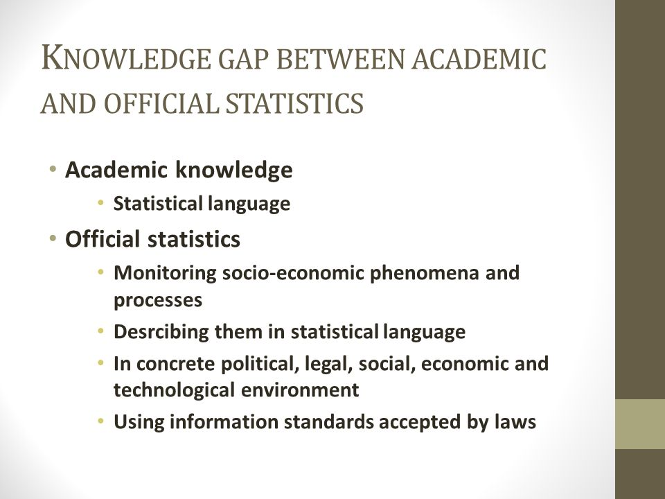 K NOWLEDGE GAP BETWEEN ACADEMIC AND OFFICIAL STATISTICS Academic knowledge Statistical language Official statistics Monitoring socio-economic phenomena and processes Desrcibing them in statistical language In concrete political, legal, social, economic and technological environment Using information standards accepted by laws