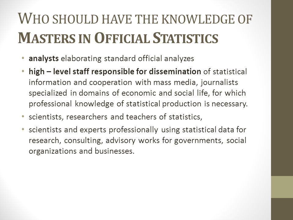 W HO SHOULD HAVE THE KNOWLEDGE OF M ASTERS IN O FFICIAL S TATISTICS analysts elaborating standard official analyzes high – level staff responsible for dissemination of statistical information and cooperation with mass media, journalists specialized in domains of economic and social life, for which professional knowledge of statistical production is necessary.