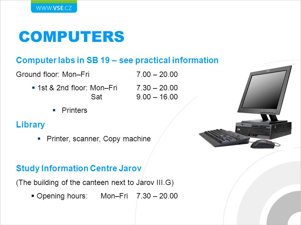 COMPUTERS Computer labs in SB 19 – see practical information Ground floor: Mon–Fri 7.00 – 20.00  1st & 2nd floor: Mon–Fri 7.30 – 20.00 Sat 9.00 – 16.00  Printers Library  Printer, scanner, Copy machine Study Information Centre Jarov (The building of the canteen next to Jarov III.G)  Opening hours: Mon–Fri 7.30 – 20.00