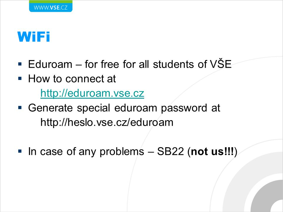 WiFi  Eduroam – for free for all students of VŠE  How to connect at http://eduroam.vse.cz  Generate special eduroam password at http://heslo.vse.cz/eduroam  In case of any problems – SB22 (not us!!!)