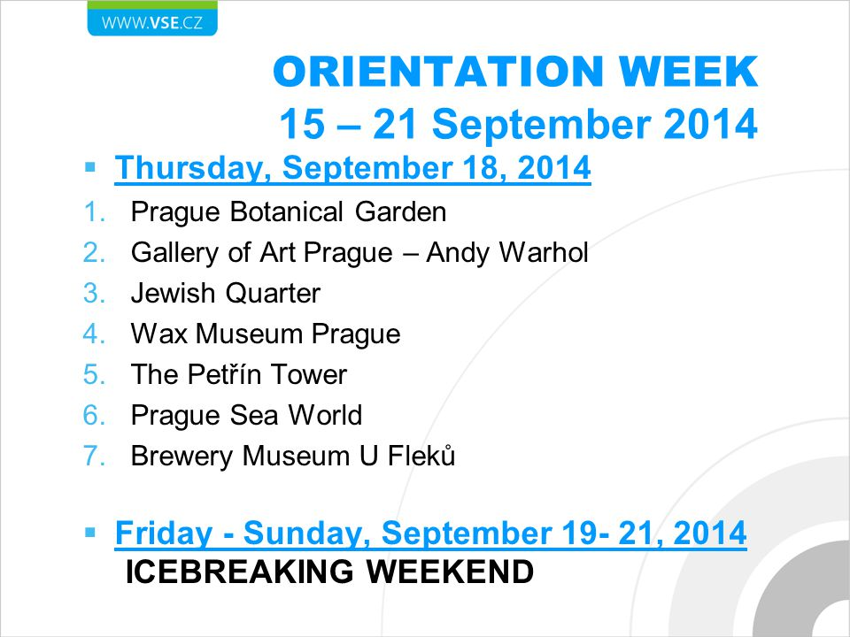 ORIENTATION WEEK 15 – 21 September 2014  Thursday, September 18, 2014 1.Prague Botanical Garden 2.Gallery of Art Prague – Andy Warhol 3.Jewish Quarter 4.Wax Museum Prague 5.The Petřín Tower 6.Prague Sea World 7.Brewery Museum U Fleků  Friday - Sunday, September 19- 21, 2014 ICEBREAKING WEEKEND