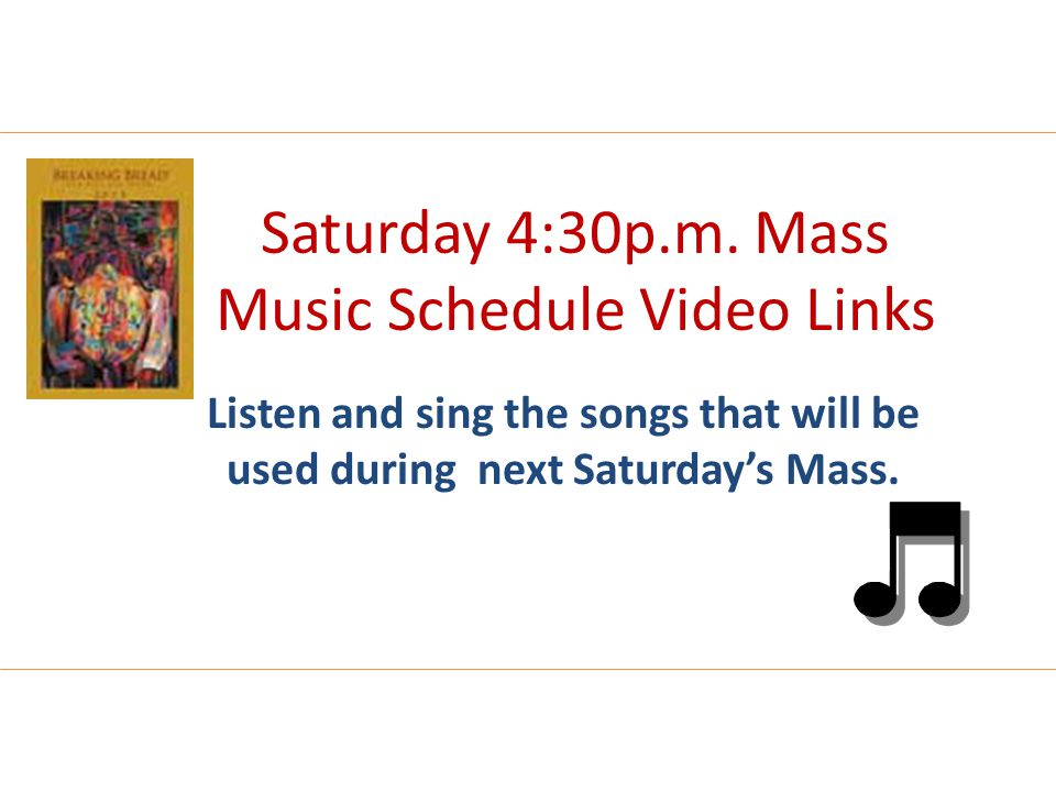 Saturday 4:30p.m. Mass Music Schedule Video Links Listen and sing the songs that will be used during next Saturday's Mass.