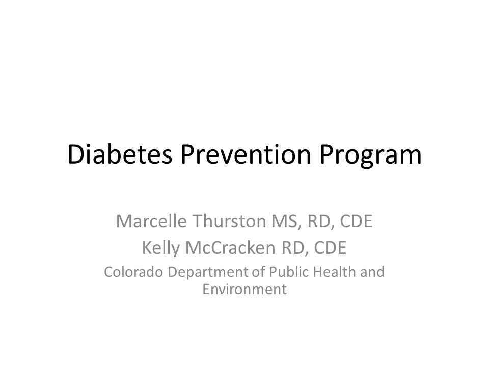 Diabetes Prevention Program Marcelle Thurston MS, RD, CDE Kelly McCracken RD, CDE Colorado Department of Public Health and Environment
