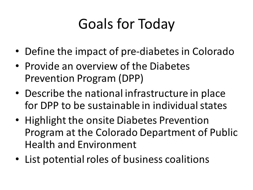 Goals for Today Define the impact of pre-diabetes in Colorado Provide an overview of the Diabetes Prevention Program (DPP) Describe the national infrastructure in place for DPP to be sustainable in individual states Highlight the onsite Diabetes Prevention Program at the Colorado Department of Public Health and Environment List potential roles of business coalitions