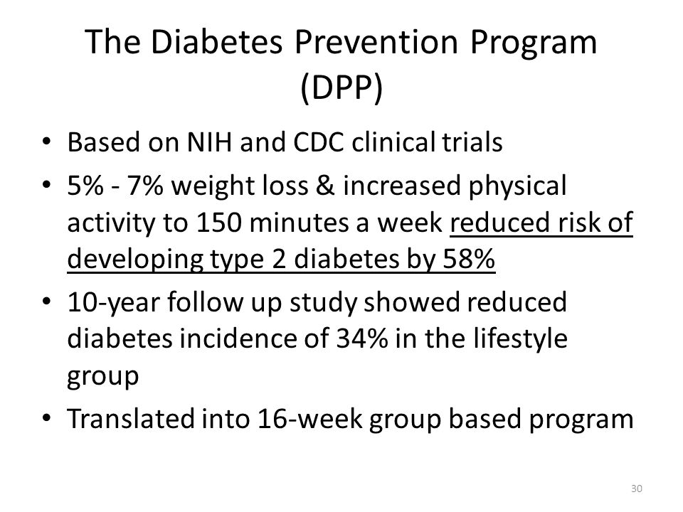 The Diabetes Prevention Program (DPP) Based on NIH and CDC clinical trials 5% - 7% weight loss & increased physical activity to 150 minutes a week reduced risk of developing type 2 diabetes by 58% 10-year follow up study showed reduced diabetes incidence of 34% in the lifestyle group Translated into 16-week group based program 30