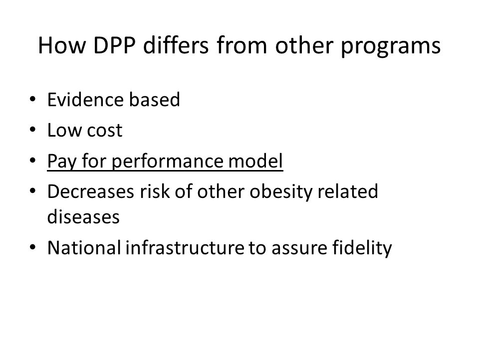 How DPP differs from other programs Evidence based Low cost Pay for performance model Decreases risk of other obesity related diseases National infrastructure to assure fidelity