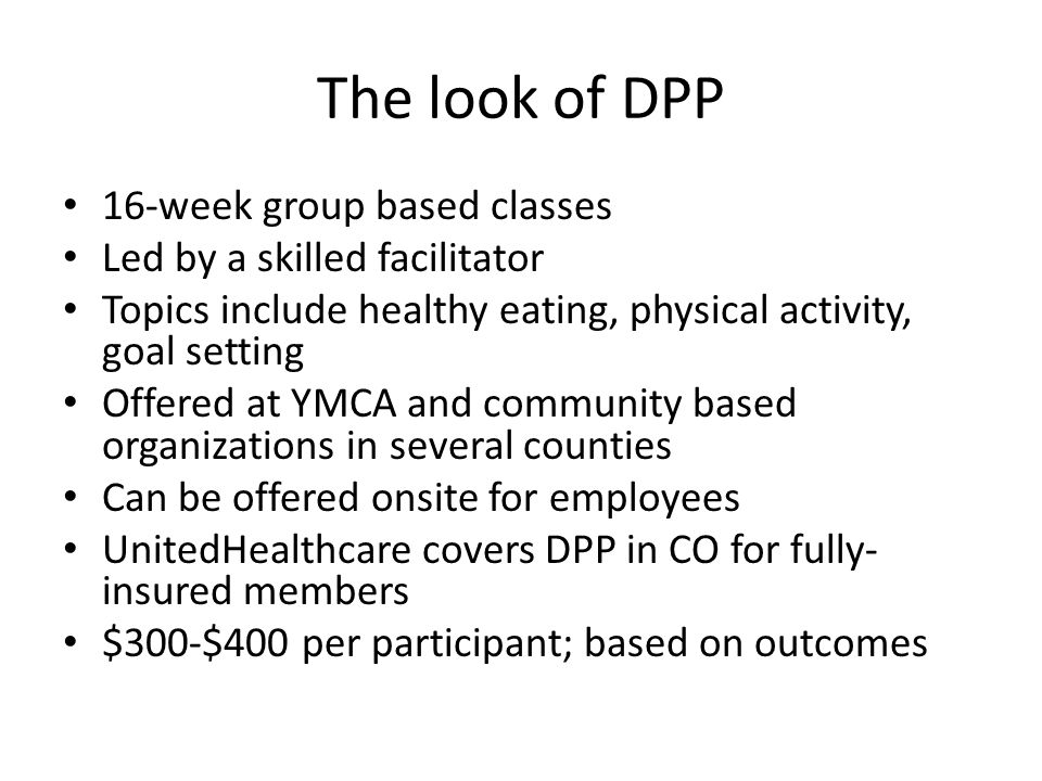 The look of DPP 16-week group based classes Led by a skilled facilitator Topics include healthy eating, physical activity, goal setting Offered at YMCA and community based organizations in several counties Can be offered onsite for employees UnitedHealthcare covers DPP in CO for fully- insured members $300-$400 per participant; based on outcomes