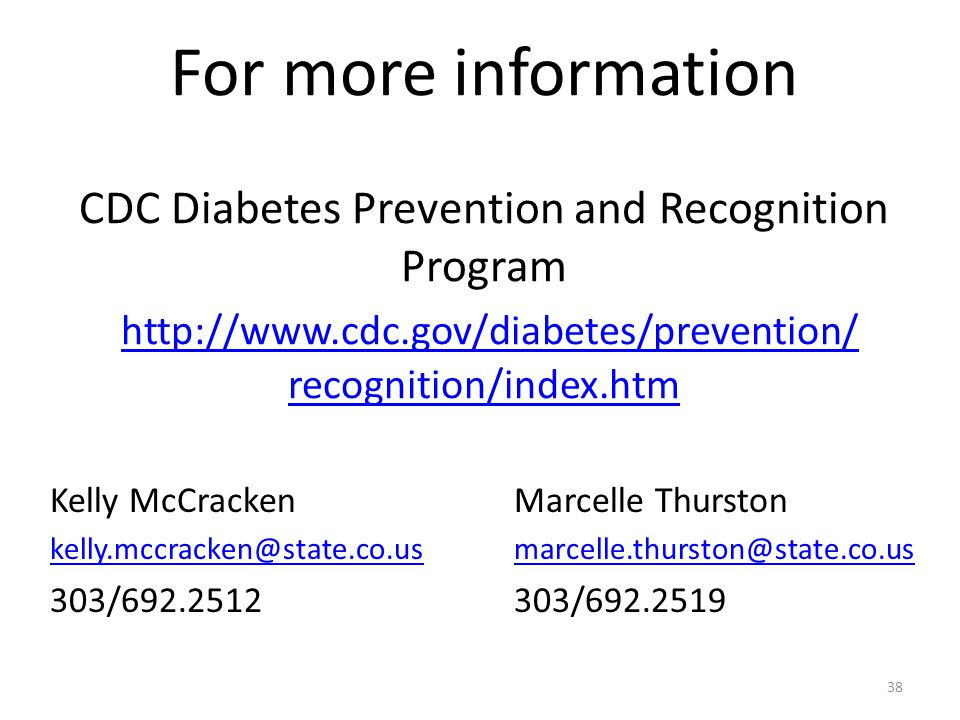 For more information CDC Diabetes Prevention and Recognition Program http://www.cdc.gov/diabetes/prevention/ recognition/index.htm http://www.cdc.gov/diabetes/prevention/ recognition/index.htm Kelly McCracken kelly.mccracken@state.co.us 303/692.2512 Marcelle Thurston marcelle.thurston@state.co.us 303/692.2519 38