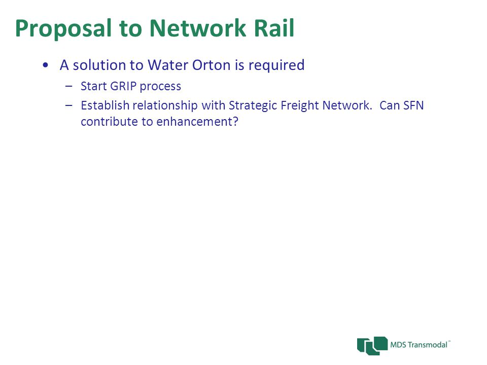 Proposal to Network Rail A solution to Water Orton is required –Start GRIP process –Establish relationship with Strategic Freight Network.