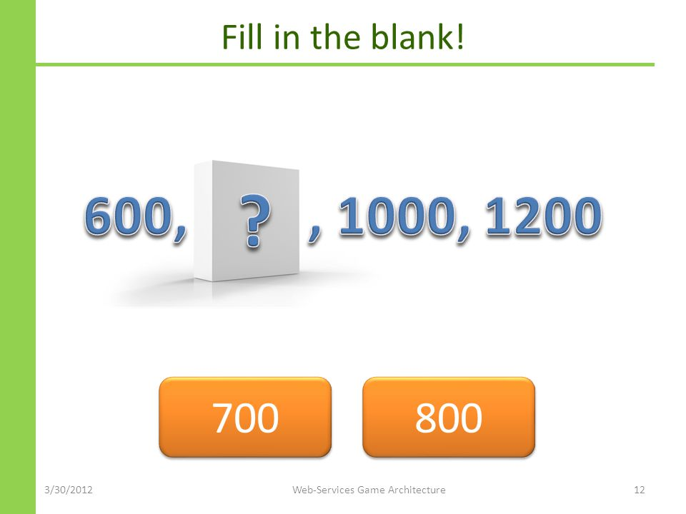 Fill in the blank! 700 800 3/30/2012Web-Services Game Architecture12