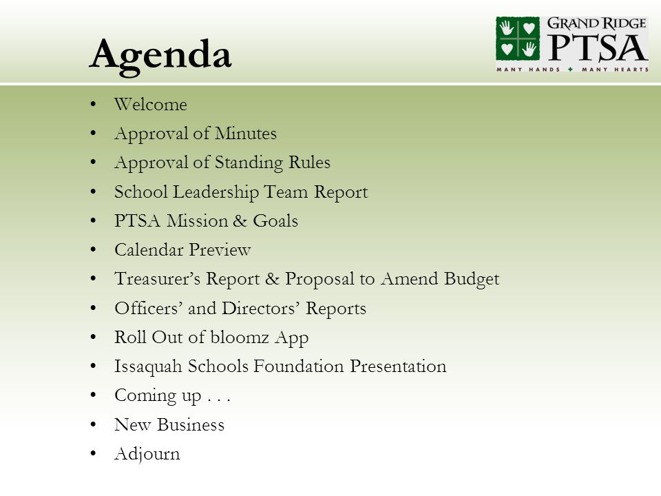 Agenda Welcome Approval of Minutes Approval of Standing Rules School Leadership Team Report PTSA Mission & Goals Calendar Preview Treasurer's Report & Proposal to Amend Budget Officers' and Directors' Reports Roll Out of bloomz App Issaquah Schools Foundation Presentation Coming up...
