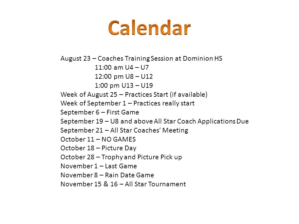 August 23 – Coaches Training Session at Dominion HS 11:00 am U4 – U7 12:00 pm U8 – U12 1:00 pm U13 – U19 Week of August 25 – Practices Start (if available) Week of September 1 – Practices really start September 6 – First Game September 19 – U8 and above All Star Coach Applications Due September 21 – All Star Coaches' Meeting October 11 – NO GAMES October 18 – Picture Day October 28 – Trophy and Picture Pick up November 1 – Last Game November 8 – Rain Date Game November 15 & 16 – All Star Tournament