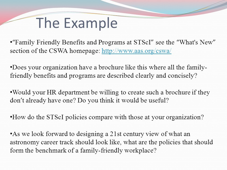 Family Friendly Benefits and Programs at STScI see the What s New section of the CSWA homepage: http://www.aas.org/cswa/http://www.aas.org/cswa/ Does your organization have a brochure like this where all the family- friendly benefits and programs are described clearly and concisely.