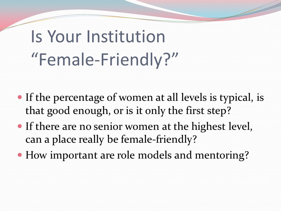 Is Your Institution Female-Friendly If the percentage of women at all levels is typical, is that good enough, or is it only the first step.