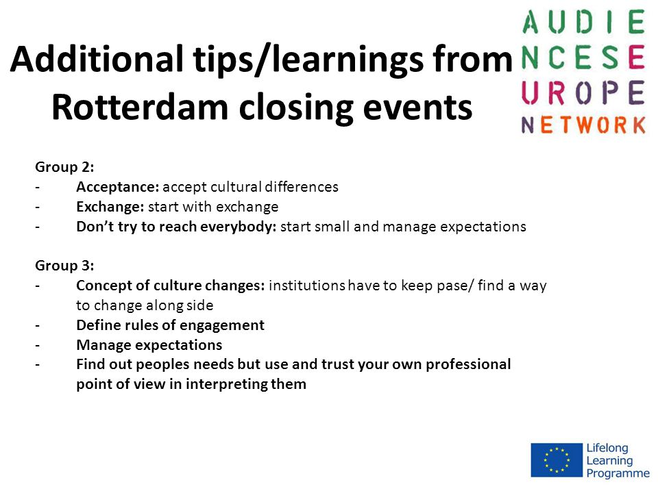 Additional tips/learnings from Rotterdam closing events Group 2: -Acceptance: accept cultural differences -Exchange: start with exchange -Don't try to reach everybody: start small and manage expectations Group 3: -Concept of culture changes: institutions have to keep pase/ find a way to change along side -Define rules of engagement -Manage expectations -Find out peoples needs but use and trust your own professional point of view in interpreting them
