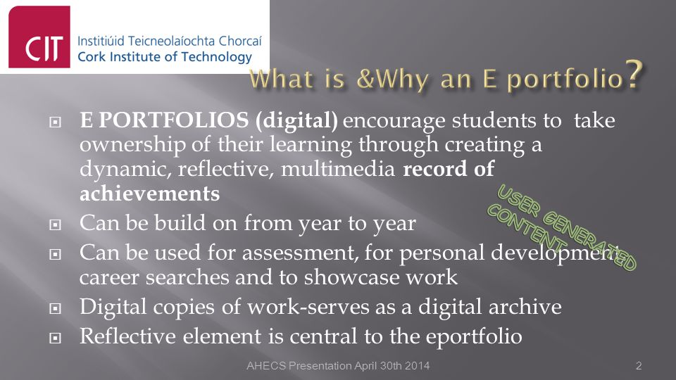  E PORTFOLIOS (digital) encourage students to take ownership of their learning through creating a dynamic, reflective, multimedia record of achievements  Can be build on from year to year  Can be used for assessment, for personal development, career searches and to showcase work  Digital copies of work-serves as a digital archive  Reflective element is central to the eportfolio AHECS Presentation April 30th 20142