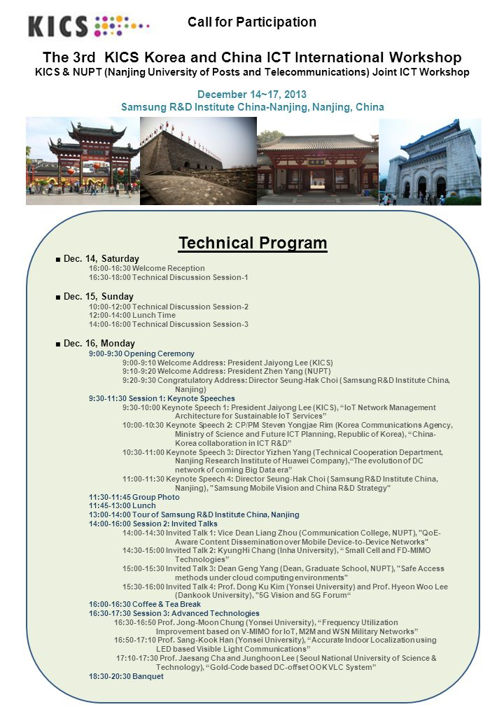 Call for Participation The 3rd KICS Korea and China ICT International Workshop KICS & NUPT (Nanjing University of Posts and Telecommunications) Joint ICT Workshop December 14~17, 2013 Samsung R&D Institute China-Nanjing, Nanjing, China Technical Program ■ Dec.