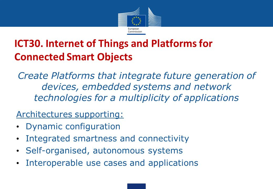 ICT30. Internet of Things and Platforms for Connected Smart Objects Create Platforms that integrate future generation of devices, embedded systems and
