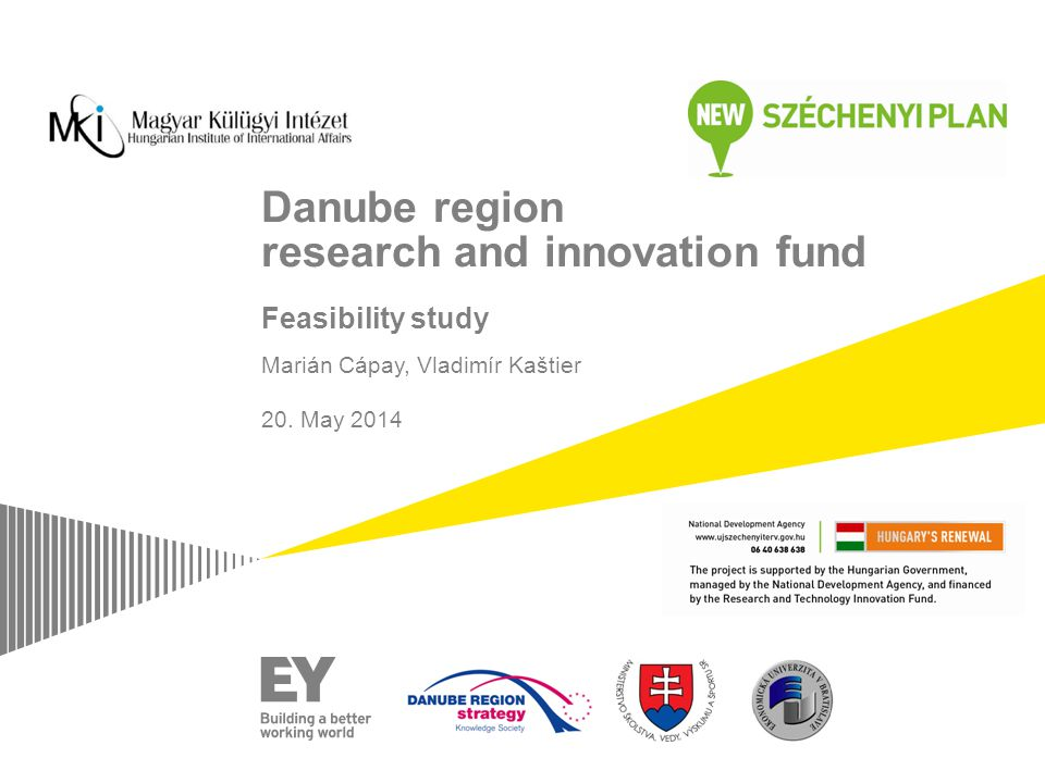 Danube region research and innovation fund Feasibility study Marián Cápay, Vladimír Kaštier 20. May 2014 Length: 15 minutes Main goal: Get them involv