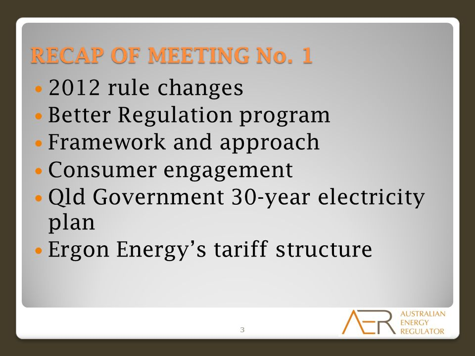 RECAP OF MEETING No. 1 2012 rule changes Better Regulation program Framework and approach Consumer engagement Qld Government 30-year electricity plan