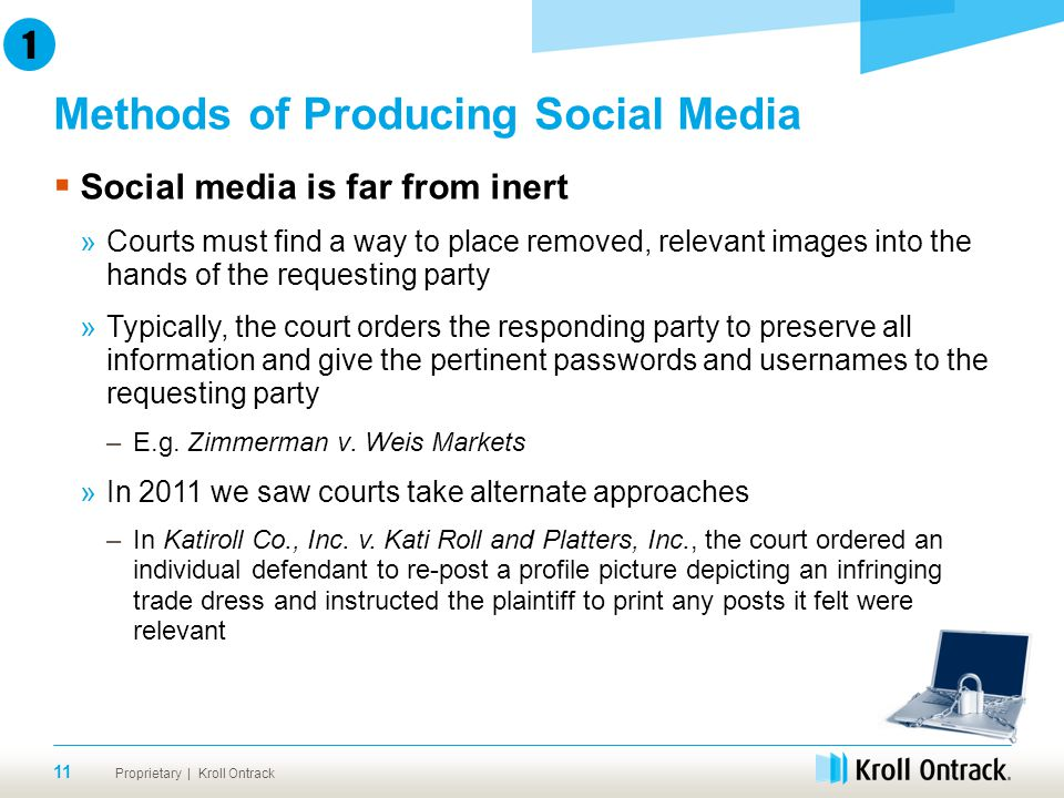 Proprietary | Kroll Ontrack  Social media is far from inert »Courts must find a way to place removed, relevant images into the hands of the requesting party »Typically, the court orders the responding party to preserve all information and give the pertinent passwords and usernames to the requesting party –E.g.