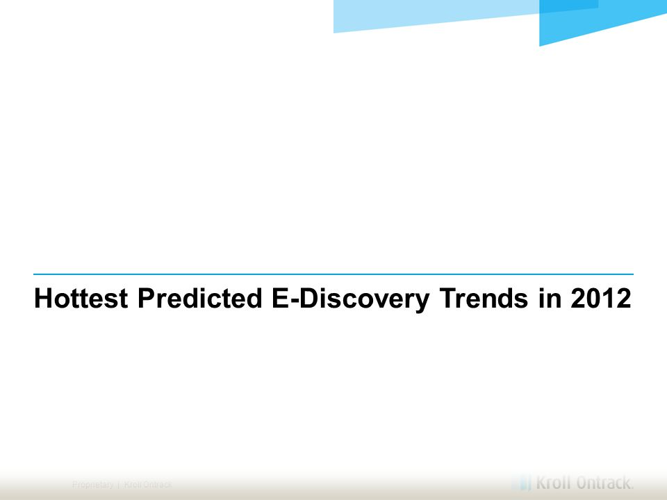 Proprietary | Kroll Ontrack Hottest Predicted E-Discovery Trends in 2012