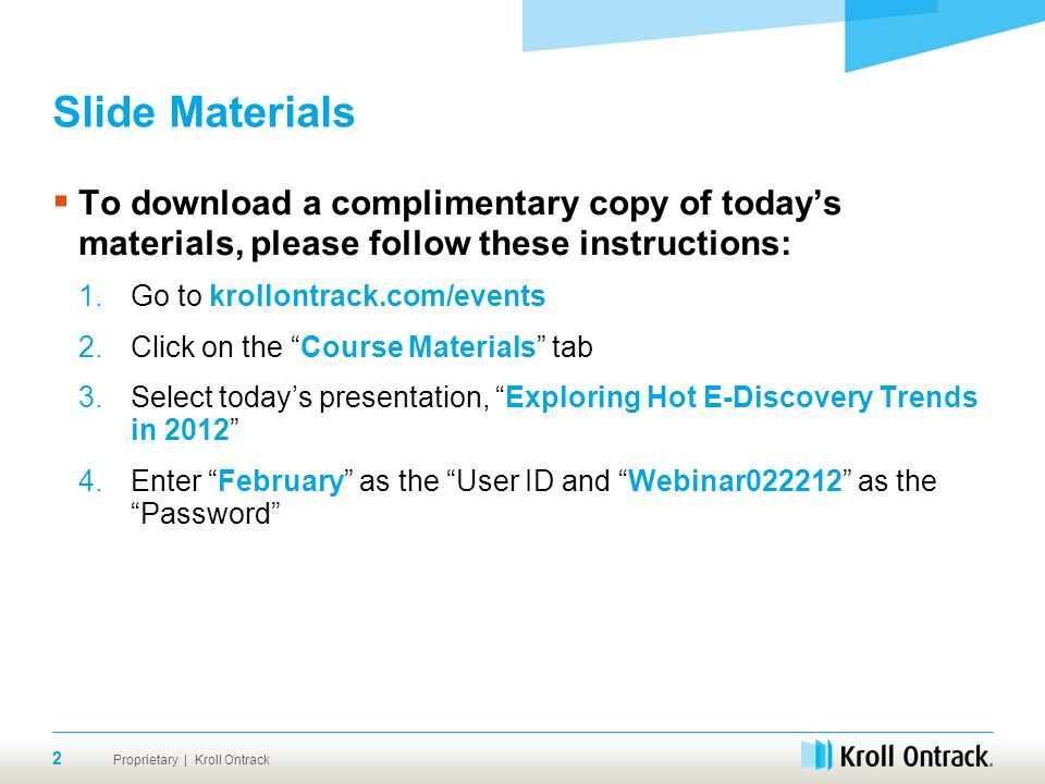 Proprietary | Kroll Ontrack 2 Slide Materials  To download a complimentary copy of today's materials, please follow these instructions: 1.Go to krollontrack.com/events 2.Click on the Course Materials tab 3.Select today's presentation, Exploring Hot E-Discovery Trends in 2012 4.Enter February as the User ID and Webinar022212 as the Password