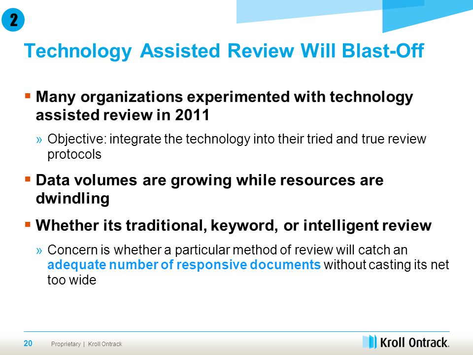 Proprietary | Kroll Ontrack Technology Assisted Review Will Blast-Off 20  Many organizations experimented with technology assisted review in 2011 »Objective: integrate the technology into their tried and true review protocols  Data volumes are growing while resources are dwindling  Whether its traditional, keyword, or intelligent review »Concern is whether a particular method of review will catch an adequate number of responsive documents without casting its net too wide 2