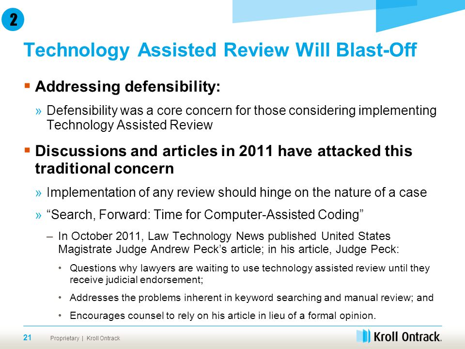 Proprietary | Kroll Ontrack Technology Assisted Review Will Blast-Off 21  Addressing defensibility: »Defensibility was a core concern for those considering implementing Technology Assisted Review  Discussions and articles in 2011 have attacked this traditional concern »Implementation of any review should hinge on the nature of a case » Search, Forward: Time for Computer-Assisted Coding –In October 2011, Law Technology News published United States Magistrate Judge Andrew Peck's article; in his article, Judge Peck: Questions why lawyers are waiting to use technology assisted review until they receive judicial endorsement; Addresses the problems inherent in keyword searching and manual review; and Encourages counsel to rely on his article in lieu of a formal opinion.