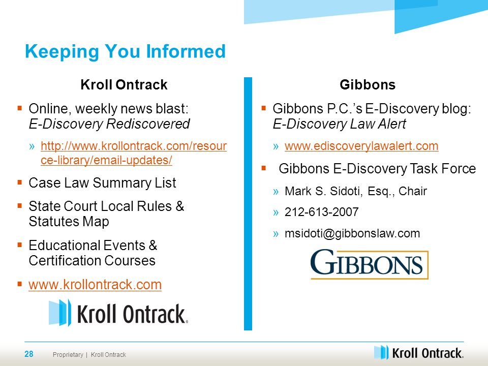 Proprietary | Kroll Ontrack Keeping You Informed Kroll Ontrack  Online, weekly news blast: E-Discovery Rediscovered »http://www.krollontrack.com/resour ce-library/email-updates/http://www.krollontrack.com/resour ce-library/email-updates/  Case Law Summary List  State Court Local Rules & Statutes Map  Educational Events & Certification Courses  www.krollontrack.com www.krollontrack.com 28 Gibbons  Gibbons P.C.'s E-Discovery blog: E-Discovery Law Alert »www.ediscoverylawalert.comwww.ediscoverylawalert.com  Gibbons E-Discovery Task Force »Mark S.