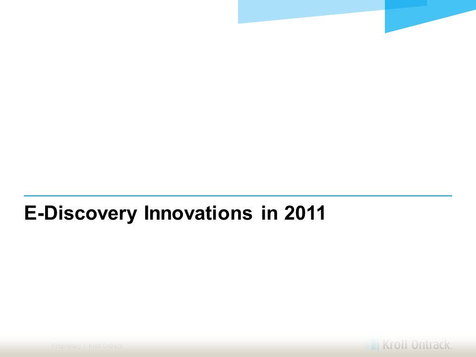 Proprietary | Kroll Ontrack E-Discovery Innovations in 2011