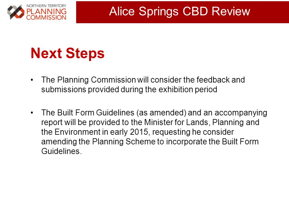Click to edit Master title style (30 pts) Alice Springs CBD Review Next Steps The Planning Commission will consider the feedback and submissions provided during the exhibition period The Built Form Guidelines (as amended) and an accompanying report will be provided to the Minister for Lands, Planning and the Environment in early 2015, requesting he consider amending the Planning Scheme to incorporate the Built Form Guidelines.