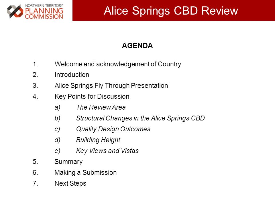 Click to edit Master title style (30 pts) Alice Springs CBD Review AGENDA 1.Welcome and acknowledgement of Country 2.Introduction 3.Alice Springs Fly Through Presentation 4.Key Points for Discussion a)The Review Area b)Structural Changes in the Alice Springs CBD c)Quality Design Outcomes d)Building Height e)Key Views and Vistas 5.Summary 6.Making a Submission 7.Next Steps