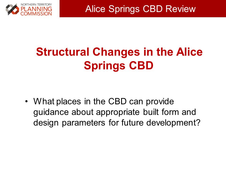 Click to edit Master title style (30 pts) Alice Springs CBD Review Structural Changes in the Alice Springs CBD What places in the CBD can provide guidance about appropriate built form and design parameters for future development?