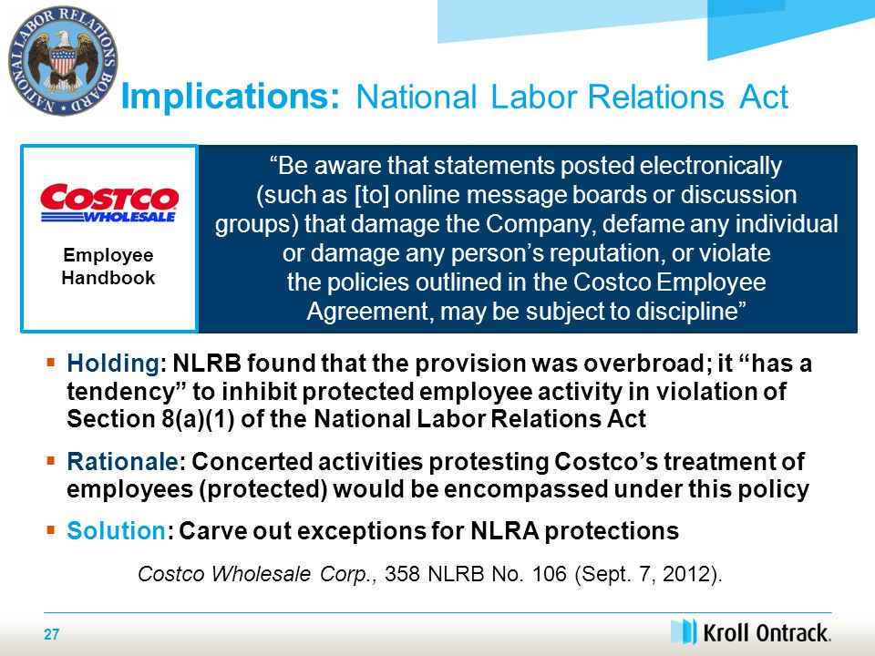  Holding: NLRB found that the provision was overbroad; it has a tendency to inhibit protected employee activity in violation of Section 8(a)(1) of the National Labor Relations Act  Rationale: Concerted activities protesting Costco's treatment of employees (protected) would be encompassed under this policy  Solution: Carve out exceptions for NLRA protections Costco Wholesale Corp., 358 NLRB No.