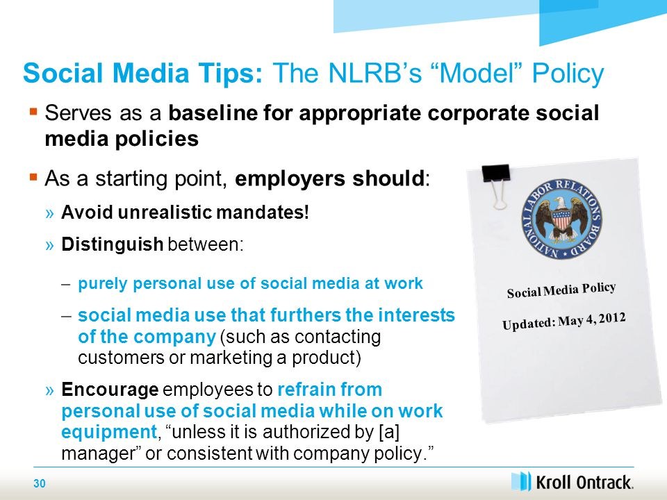  Serves as a baseline for appropriate corporate social media policies Social Media Tips: The NLRB's Model Policy 30  As a starting point, employers should: »Avoid unrealistic mandates.