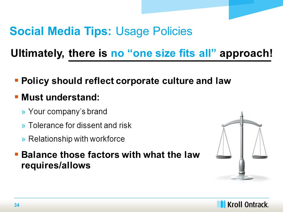  Policy should reflect corporate culture and law  Must understand: »Your company's brand »Tolerance for dissent and risk »Relationship with workforce  Balance those factors with what the law requires/allows 34 Social Media Tips: Usage Policies Ultimately, there is no one size fits all approach!
