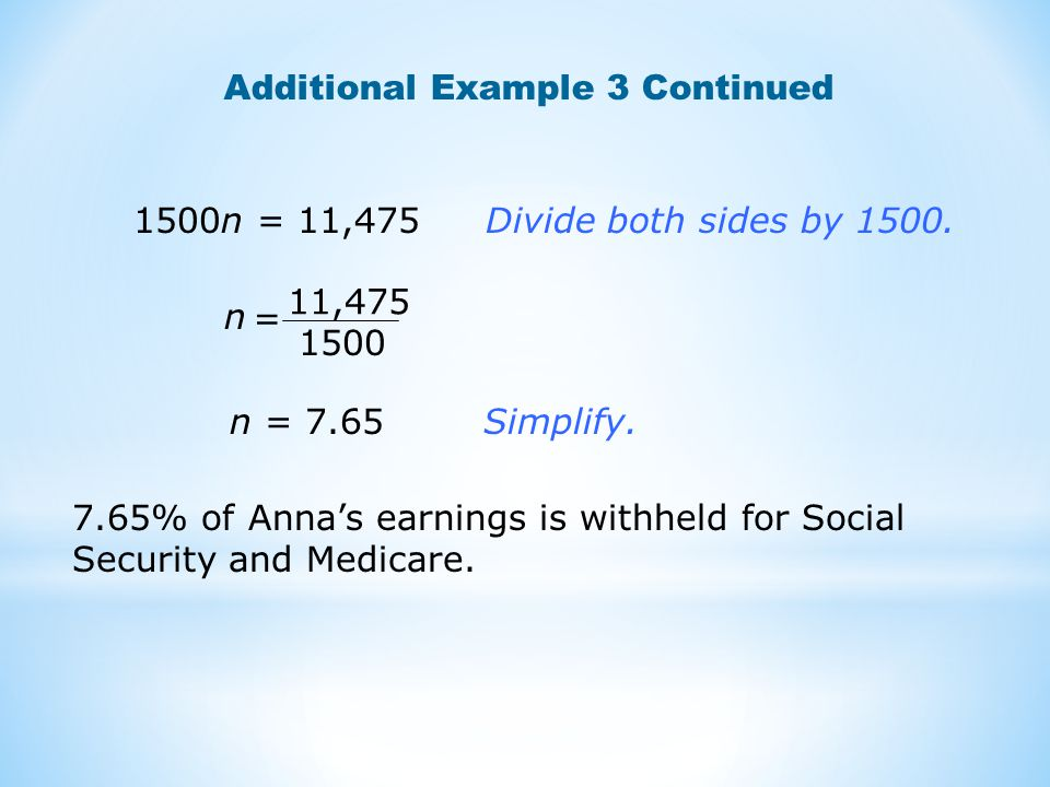 Additional Example 3 Continued n = 7.65 7.65% of Anna's earnings is withheld for Social Security and Medicare. 11,475 1500 n = 1500n = 11,475 Divide b