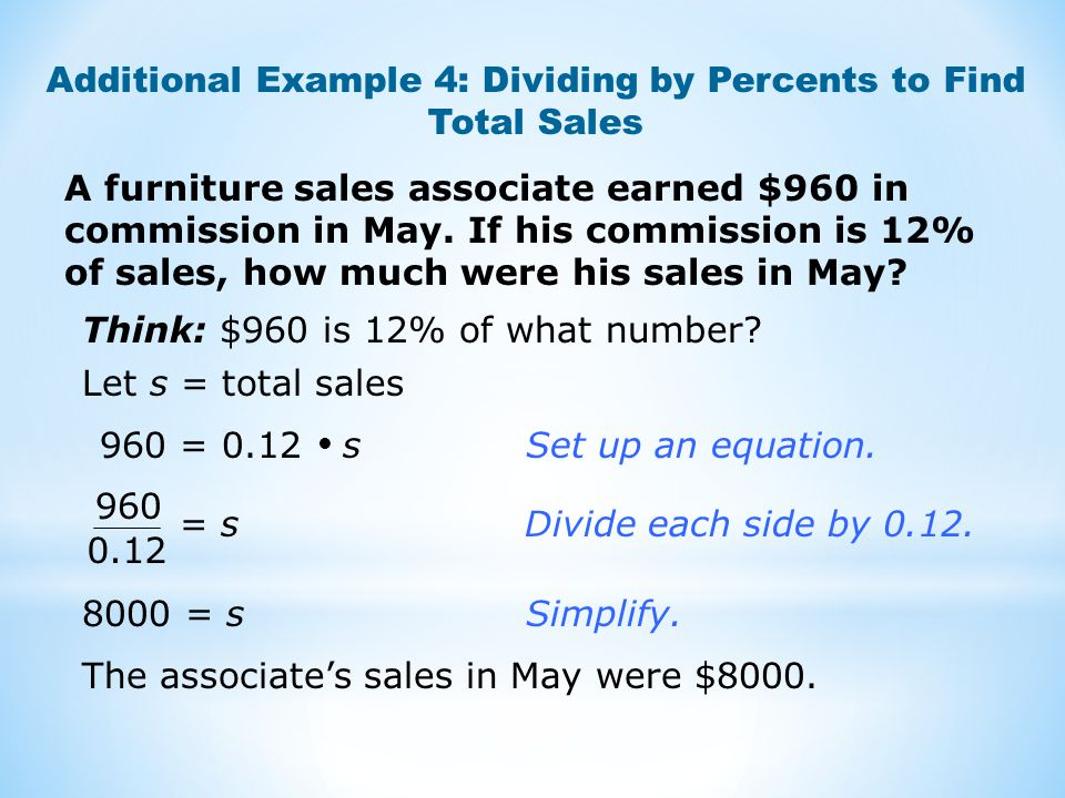 A furniture sales associate earned $960 in commission in May. If his commission is 12% of sales, how much were his sales in May? Additional Example 4: