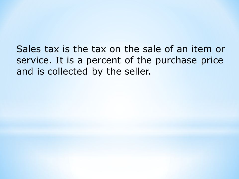 Sales tax is the tax on the sale of an item or service.