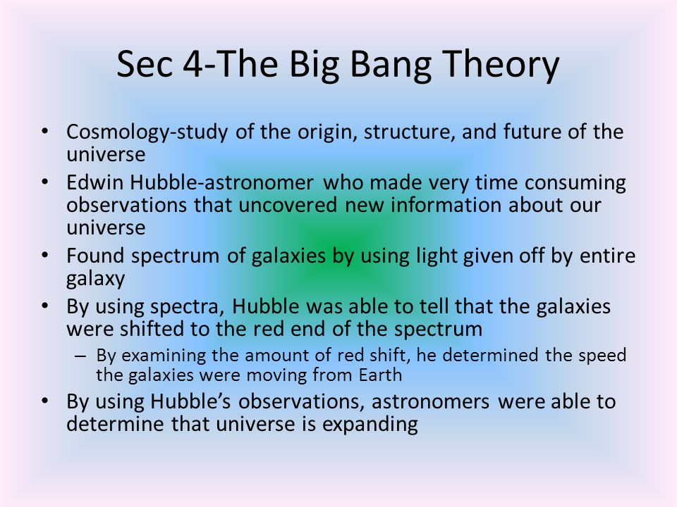 Big Bang Theory Emerges The theory that all matter and energy in the universe was compressed into a extremely small volume that 13 to 15 billion yrs ago exploded and began expanding in all directions Current and most widely accepted theory on origin of universe-cosmologists As universe expanded-some of matter gathered into clumps that evolved into galaxies Expansion of universe into space explains the red shift detected in spectra of galaxies Theory accepted by almost all astronomers