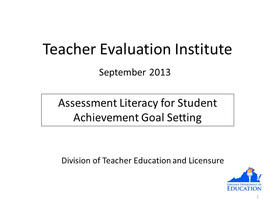 Teacher Evaluation Institute Assessment Literacy for Student Achievement Goal Setting 1 Division of Teacher Education and Licensure September 2013