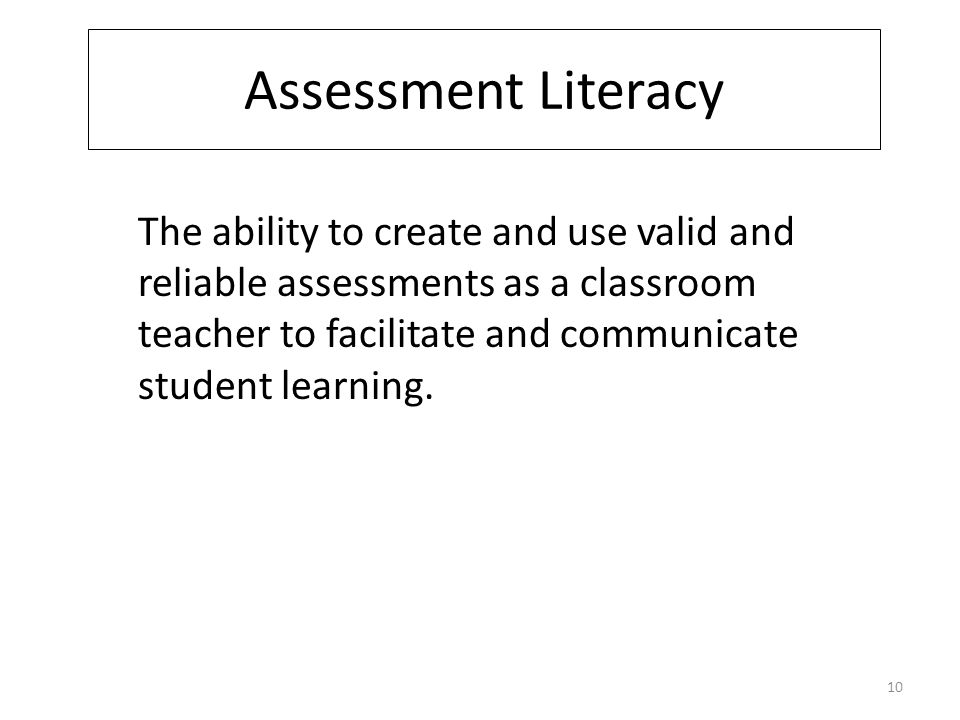 Assessment Literacy The ability to create and use valid and reliable assessments as a classroom teacher to facilitate and communicate student learning.