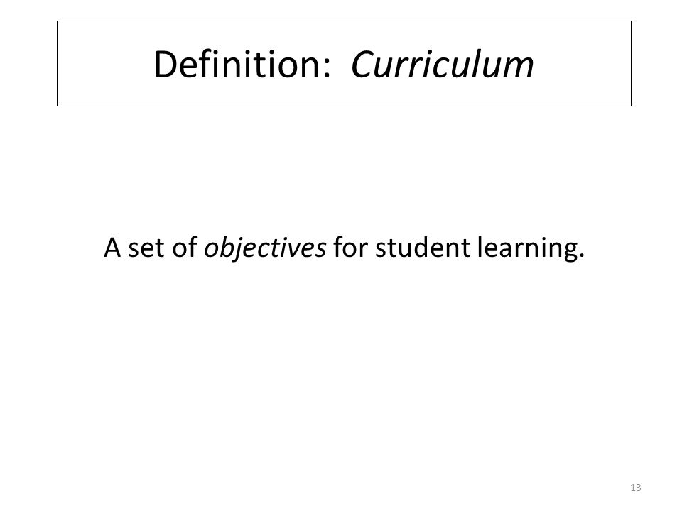 Definition: Curriculum A set of objectives for student learning. 13