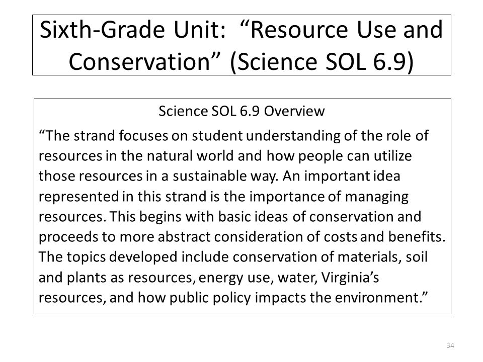 Sixth-Grade Unit: Resource Use and Conservation (Science SOL 6.9) Science SOL 6.9 Overview The strand focuses on student understanding of the role of resources in the natural world and how people can utilize those resources in a sustainable way.