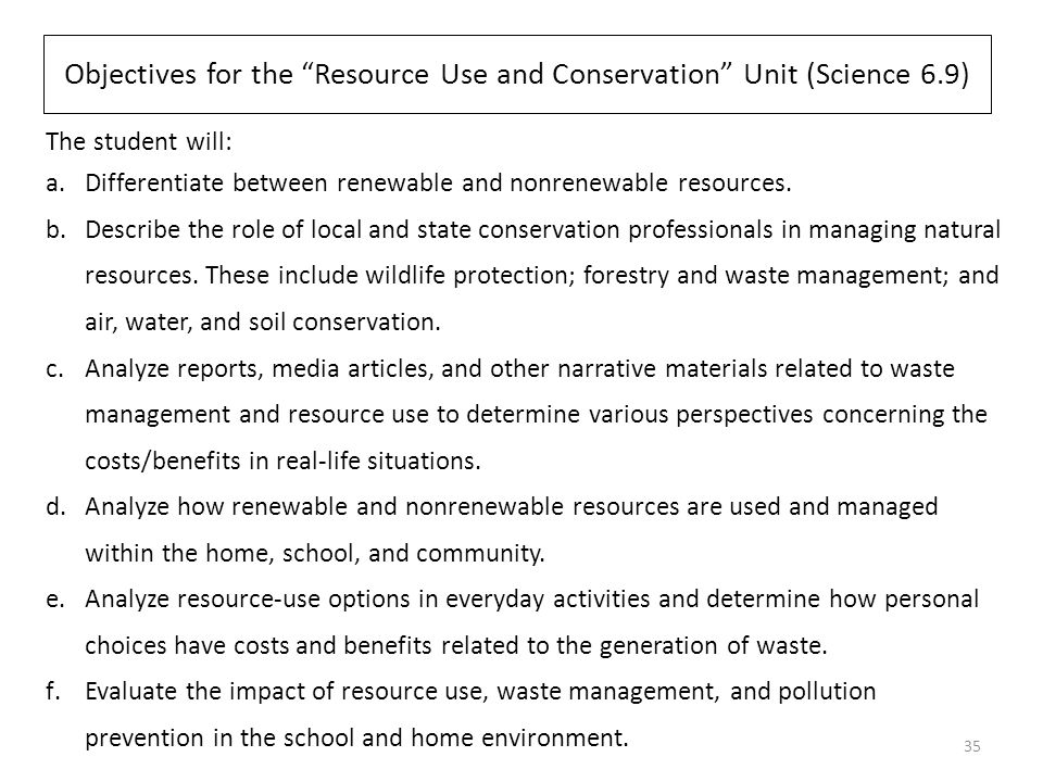 Objectives for the Resource Use and Conservation Unit (Science 6.9) The student will: a.Differentiate between renewable and nonrenewable resources.