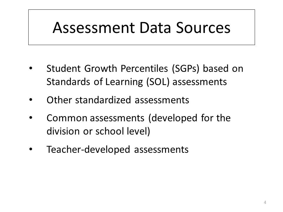 Assessment Data Sources Student Growth Percentiles (SGPs) based on Standards of Learning (SOL) assessments Other standardized assessments Common assessments (developed for the division or school level) Teacher-developed assessments 4