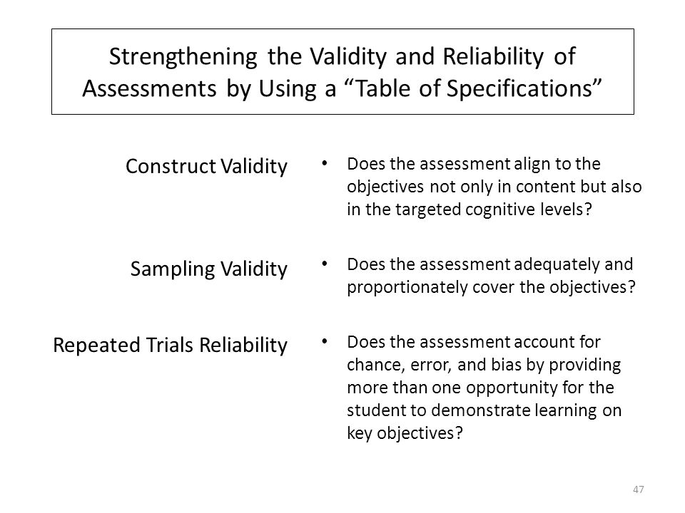 Strengthening the Validity and Reliability of Assessments by Using a Table of Specifications Does the assessment align to the objectives not only in content but also in the targeted cognitive levels.